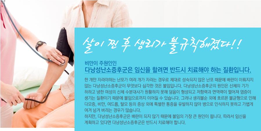 다낭성난소증후군  비만이 주원인인 다낭성난소증후군은 임신을 할려면 반드시 치료해야 하는 질환입니다. 한 개만 자라야하는 난포가 여러 개가 자라는 경우로 제대로 성숙되지 않은 난포 때문에 배란이 이뤄지지 않는 다낭성난소증후군이 무엇보다 심각한 것은 불임입니다. 다낭성난소증후군의 원인은 신체의 기가 허하고 냉한 여성의 신체 수분대사가 원활하지 못해 담음이 형성되고 저항력과 면역력이 떨어져 염증이 생기는 질환이기 때문에 불임으로까지 이어질 수 있습니다. 그러나 생리불순 외에 호르몬 불균형으로 인해 다모증, 비만, 여드름, 탈모 등의 증상 외에 특별한 통증을 유발하지 않아 병으로 인식하지 못하고 가볍게 여겨 넘겨 버리는 경우가 많습니다. 하지만, 다낭성난소증후군은 배란이 되지 않기 때문에 불임의 가장 큰 원인이 됩니다. 따라서 임신을 계획하고 있다면 다낭성난소증후군은 반드시 치료해야 합니다.